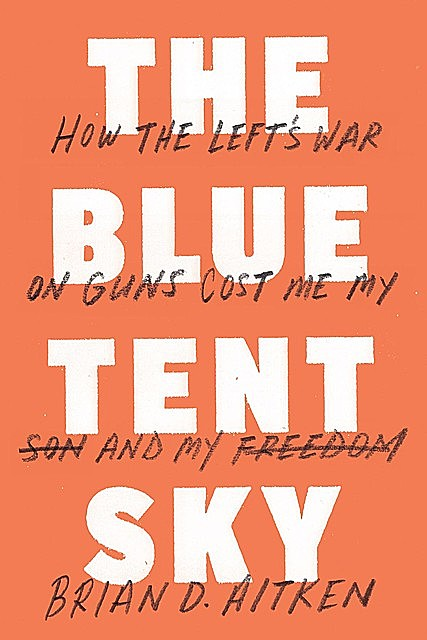 The Blue Tent Sky: How the Left's War on Guns Cost Me My Son and My Freedom, Brian D.Aitken