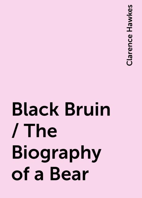 Black Bruin / The Biography of a Bear, Clarence Hawkes