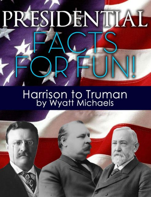 Presidential Facts for Fun! Harrison to Truman, Wyatt Michaels