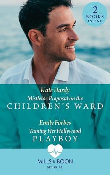 Mistletoe Proposal On The Children's Ward / Taming Her Hollywood Playboy, Kate Hardy, Emily Forbes