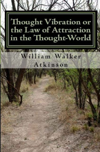 Thought Vibration, or The Law of Attraction in the Thought World, William Walker Atkinson