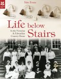 Life Below Stairs – in the Victorian and Edwardian Country House, Sian Evans