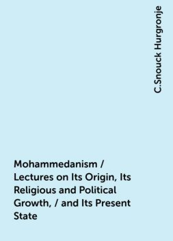 Mohammedanism / Lectures on Its Origin, Its Religious and Political Growth, / and Its Present State, C.Snouck Hurgronje