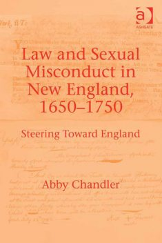 Law and Sexual Misconduct in New England, 1650–1750, Abby Chandler