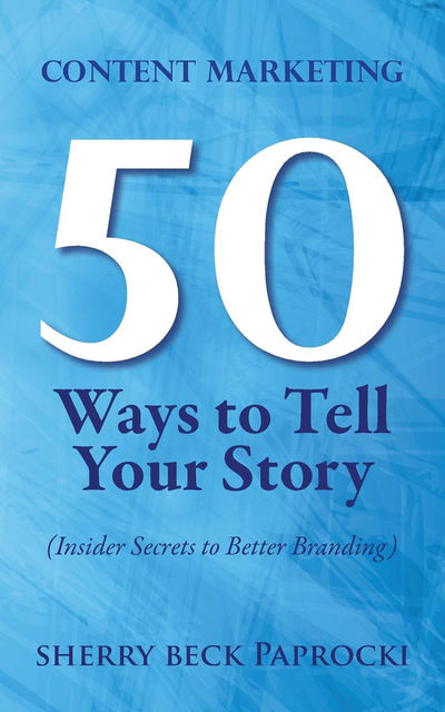 Content Marketing: 50 Ways to Tell Your Story, Sherry Beck Paprocki