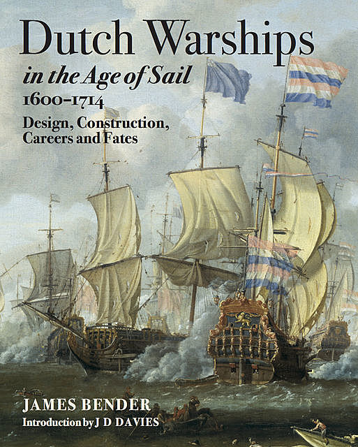 Dutch Warships in the Age of Sail, 1600–1714, James Bander