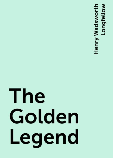 The Golden Legend, Henry Wadsworth Longfellow
