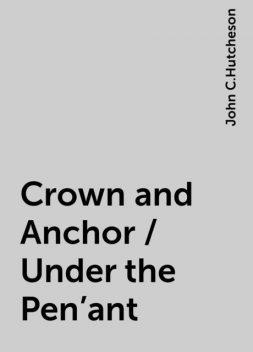 Crown and Anchor / Under the Pen'ant, John C.Hutcheson
