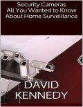 Security Cameras: All You Wanted to Know About Home Surveillance, David Kennedy