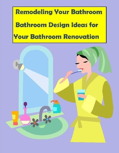 Remodeling Your Bathroom: Bathroom Design Ideas for Your Bathroom Renovation, Malibu Publishing, Barry Howard