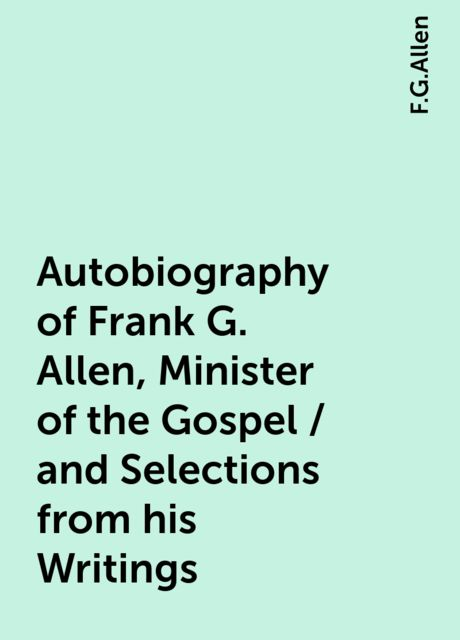 Autobiography of Frank G. Allen, Minister of the Gospel / and Selections from his Writings, F.G.Allen