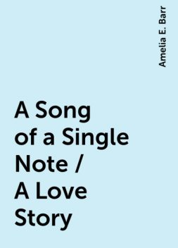 A Song of a Single Note / A Love Story, Amelia E. Barr