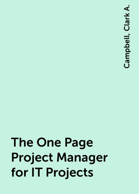 The One Page Project Manager for IT Projects, Campbell, Clark A.