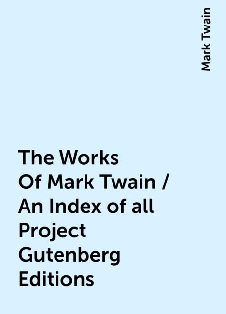 The Works Of Mark Twain / An Index of all Project Gutenberg Editions, Mark Twain