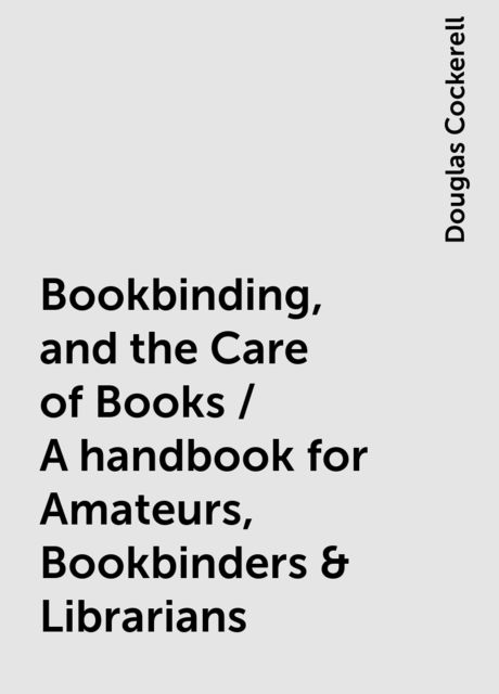Bookbinding, and the Care of Books / A handbook for Amateurs, Bookbinders & Librarians, Douglas Cockerell