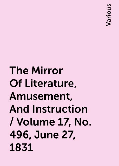 The Mirror Of Literature, Amusement, And Instruction / Volume 17, No. 496, June 27, 1831, Various