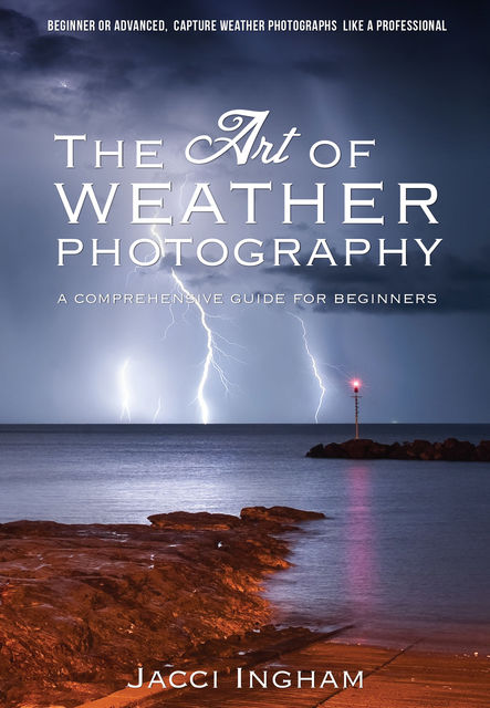 The Art of Weather Photography – A Comprehensive Guide for Beginners, Jacci Ingham