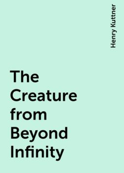 The Creature from Beyond Infinity, Henry Kuttner