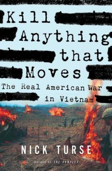Kill Anything That Moves: The Real American War in Vietnam, Nick Turse