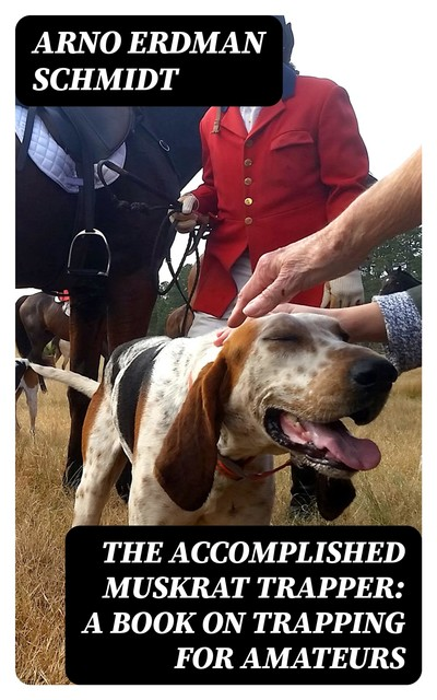 The Accomplished Muskrat Trapper: A Book on Trapping for Amateurs, Arno Erdman Schmidt