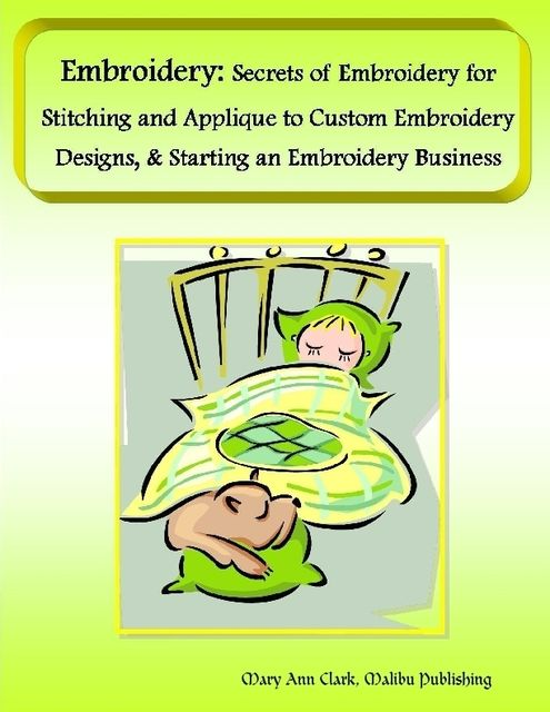 Embroidery: Secrets of Embroidery for Stitching and Applique to Custom Embroidery Designs, & Starting an Embroidery Business, Malibu Publishing, Mary Ann Clark