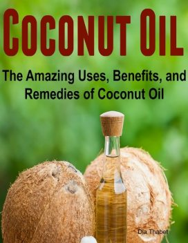 Coconut Oil: The Amazing Uses, Benefits, and Remedies of Coconut Oil, Dia Thabet