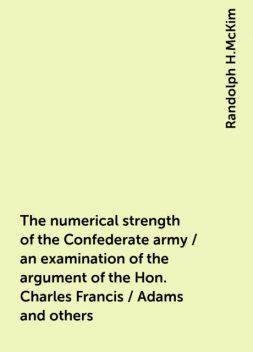 The numerical strength of the Confederate army / an examination of the argument of the Hon. Charles Francis / Adams and others, Randolph H.McKim