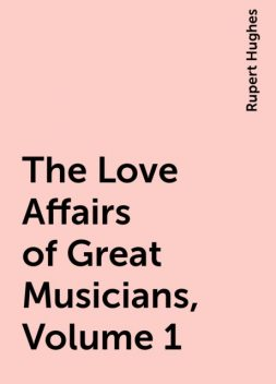 The Love Affairs of Great Musicians, Volume 1, Rupert Hughes