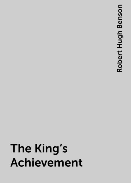 The King's Achievement, Robert Hugh Benson