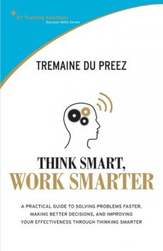 STTS: Think Smart, Work Smarter. A practical guide to solving problems faster, making better decisions and improving your effectiveness through thinking smarter, Tremaine du Preez