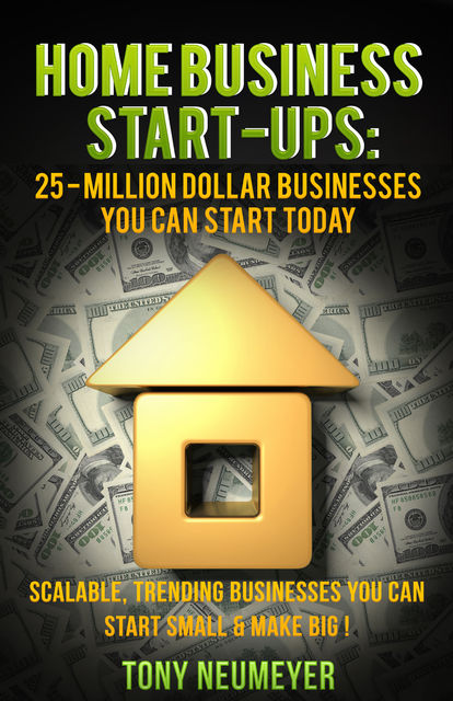 Home Business Start-Ups: 25 – Million Dollar Businesses You Can Start Today, Tony Neumeyer