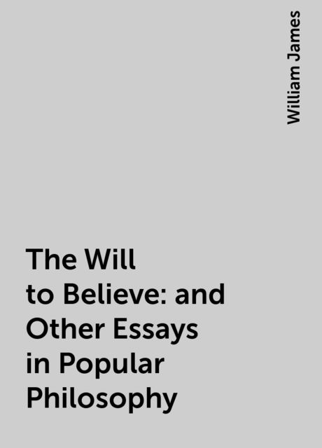The Will to Believe : and Other Essays in Popular Philosophy, William James