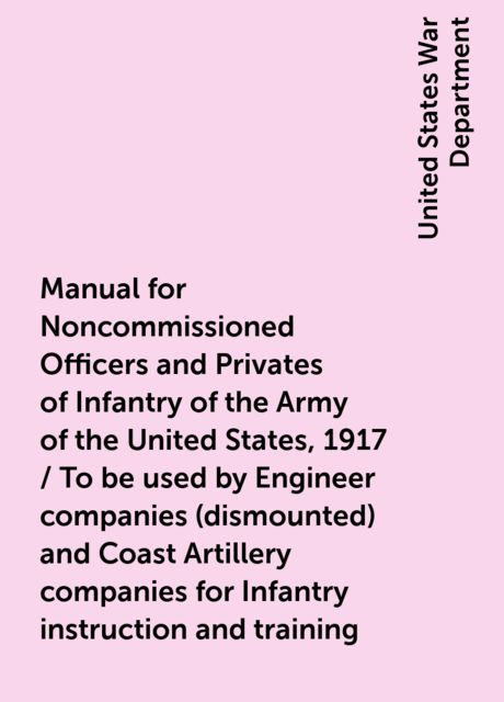 Manual for Noncommissioned Officers and Privates of Infantry of the Army of the United States, 1917 / To be used by Engineer companies (dismounted) and Coast Artillery companies for Infantry instruction and training, United States War Department