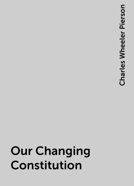 Our Changing Constitution, Charles Wheeler Pierson