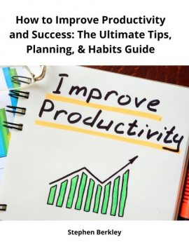How to Improve Productivity and Success: The Ultimate Tips, Planning, & Habits Guide, Stephen Berkley