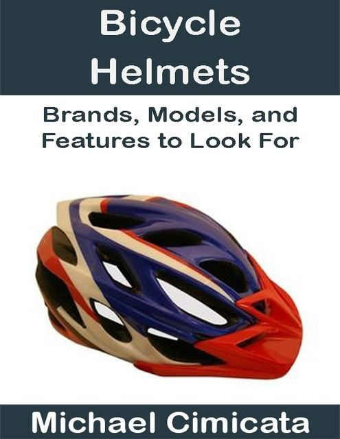 Bicycle Helmets: Brands, Models, and Features to Look For, Michael Cimicata