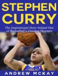 Stephen Curry – The Inspirational Story Behind One of Basketball's Greatest Shooters, Andrew McKay