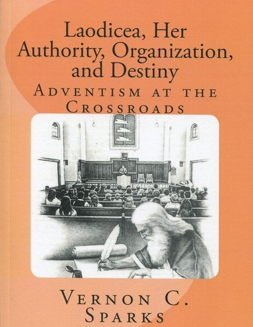 Laodicea, Her Authority, Organization, and Destiny – Adventism at the Crossroads, Vernon Sparks