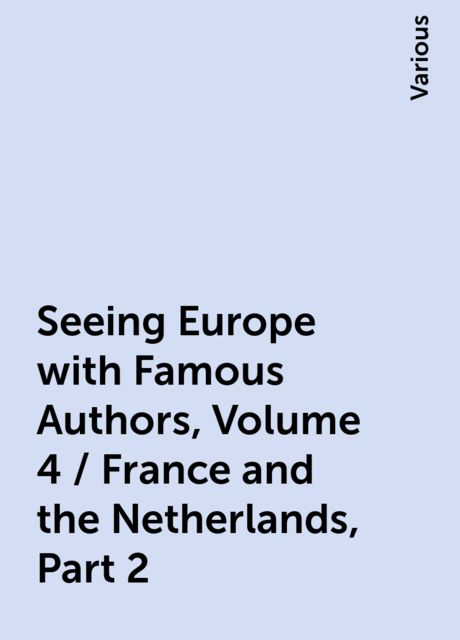 Seeing Europe with Famous Authors, Volume 4 / France and the Netherlands, Part 2, Various