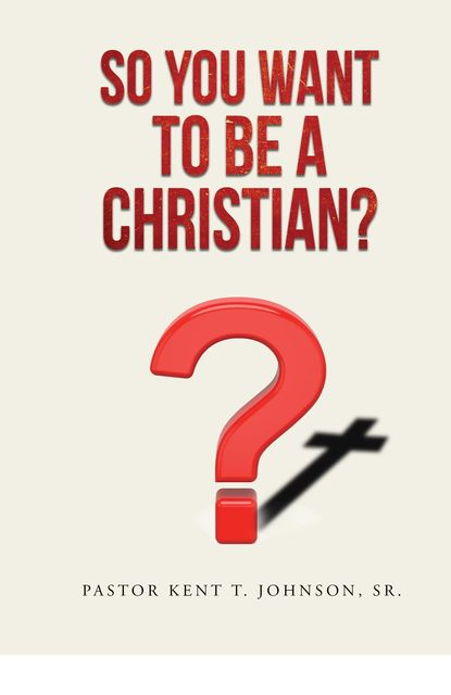 So You Want to Be a Christian, Pastor Kent T. Johnson Sr.