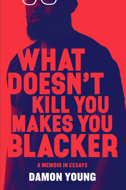 What Doesn't Kill You Makes You Blacker, Damon Young