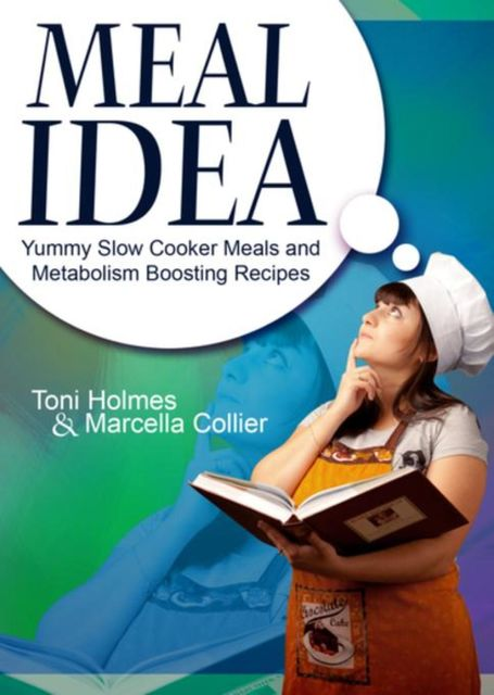 Meal Idea: Yummy Slow Cooker Meals and Metabolism Boosting Recipes, Marcella Collier, Toni Holmes