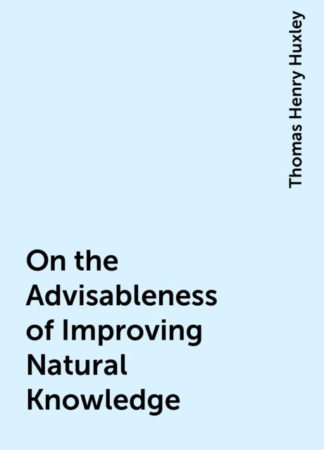 On the Advisableness of Improving Natural Knowledge, Thomas Henry Huxley