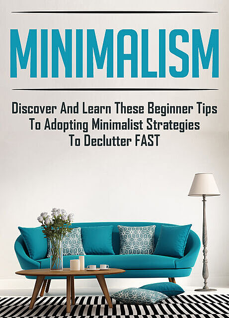 Minimalism: Discover And Learn These Beginner Tips To Adopting Minimalist Strategies To Declutter FAST, Old Natural Ways