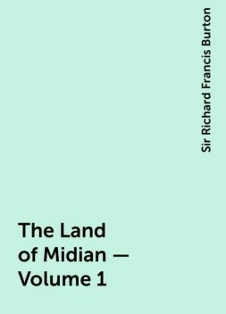 The Land of Midian — Volume 1, Sir Richard Francis Burton