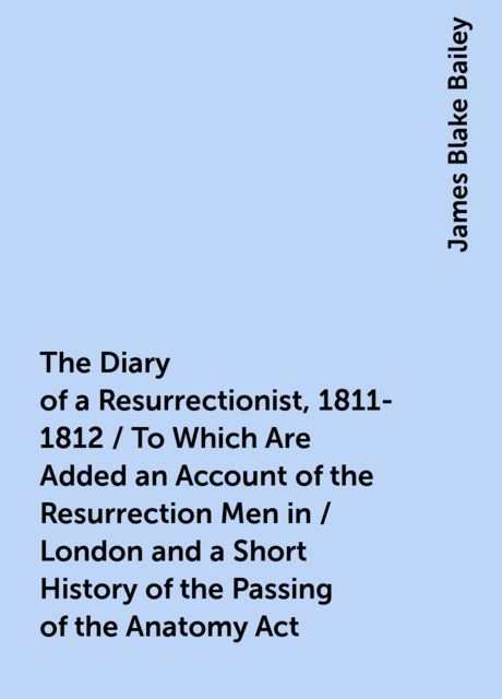 The Diary of a Resurrectionist, 1811-1812 / To Which Are Added an Account of the Resurrection Men in / London and a Short History of the Passing of the Anatomy Act, James Blake Bailey