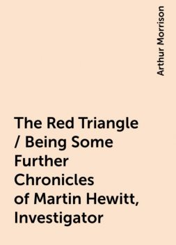 The Red Triangle / Being Some Further Chronicles of Martin Hewitt, Investigator, Arthur Morrison