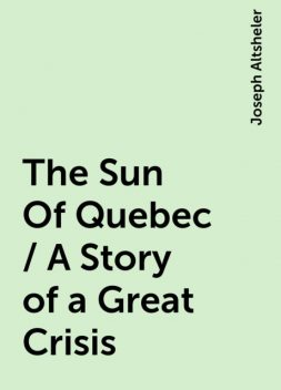 The Sun Of Quebec / A Story of a Great Crisis, Joseph Altsheler