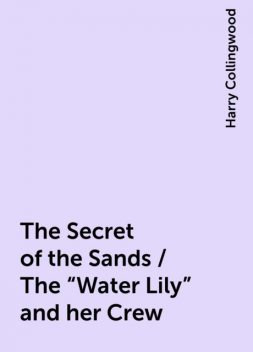 """The Secret of the Sands / The """"Water Lily"""" and her Crew, Harry Collingwood"""