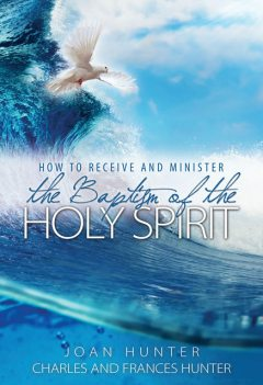 How to Receive and Minister the Baptism of the Holy Spirit, Joan Hunter, Frances Hunter, Charles Hunter